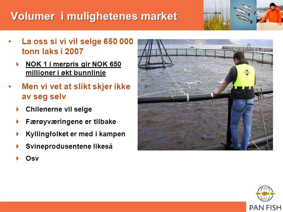 Volumer i mulighetenes market La oss si vi vil selge 650 000 tonn laks i 2007  NOK 1 i merpris gir NOK 650 millioner i økt bunnlinje Men vi vet at sl