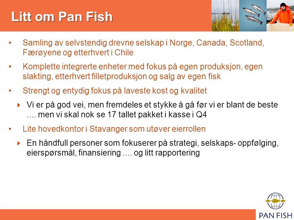 Litt om Pan Fish Samling av selvstendig drevne selskap i Norge, Canada, Scotland, Færøyene og etterhvert i Chile Komplette integrerte enheter med fokus på egen produksjon, egen slakting, etterhvert filletproduksjon og salg av egen fisk Strengt og entydig fokus på laveste kost og kvalitet  Vi er på god vei, men fremdeles et stykke å gå før vi er blant de beste....