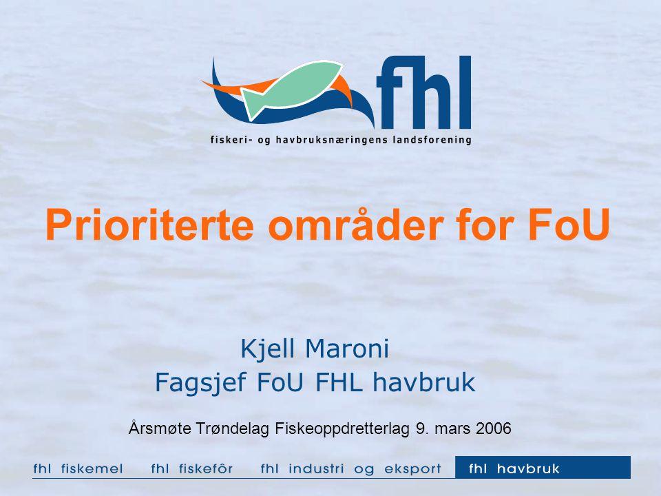 Prioriterte områder for FoU Kjell Maroni Fagsjef FoU FHL havbruk Årsmøte Trøndelag Fiskeoppdretterlag 9. mars 2006