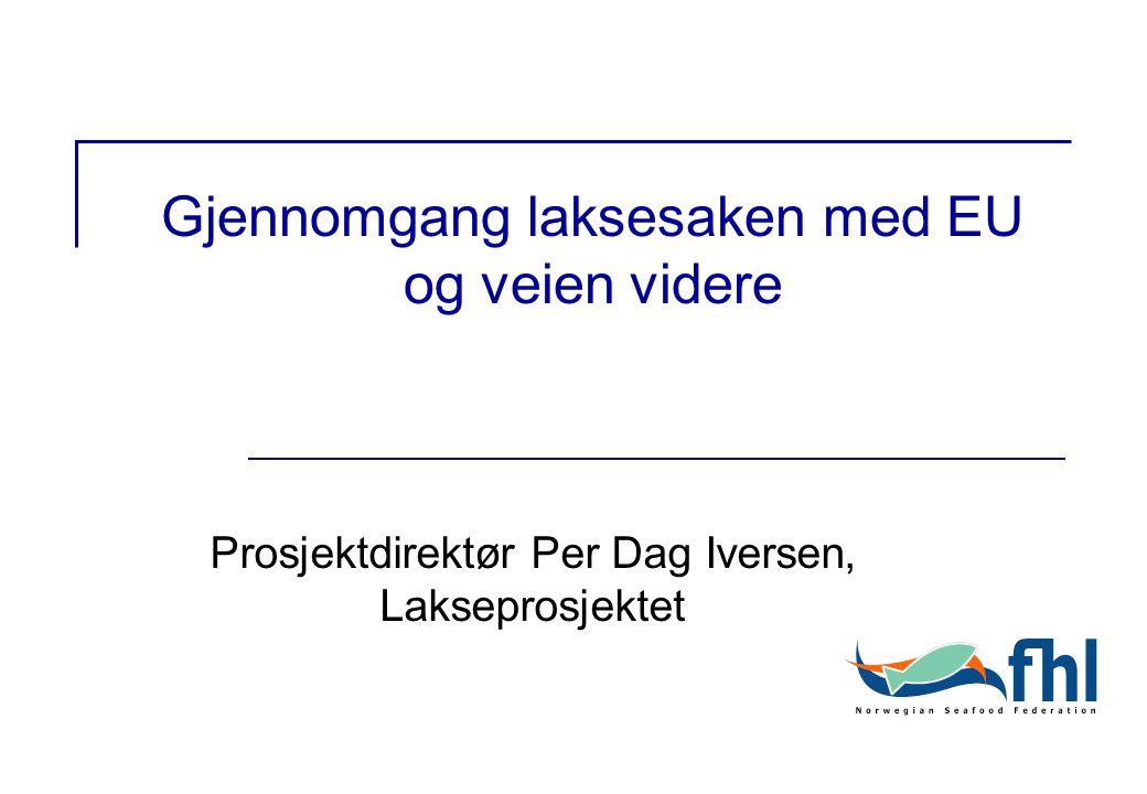 Gjennomgang laksesaken med EU og veien videre Prosjektdirektør Per Dag Iversen, Lakseprosjektet