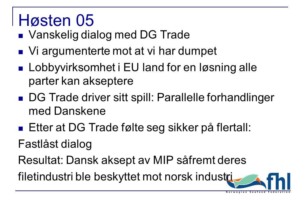 Høsten 05 Vanskelig dialog med DG Trade Vi argumenterte mot at vi har dumpet Lobbyvirksomhet i EU land for en løsning alle parter kan akseptere DG Trade driver sitt spill: Parallelle forhandlinger med Danskene Etter at DG Trade følte seg sikker på flertall: Fastlåst dialog Resultat: Dansk aksept av MIP såfremt deres filetindustri ble beskyttet mot norsk industri