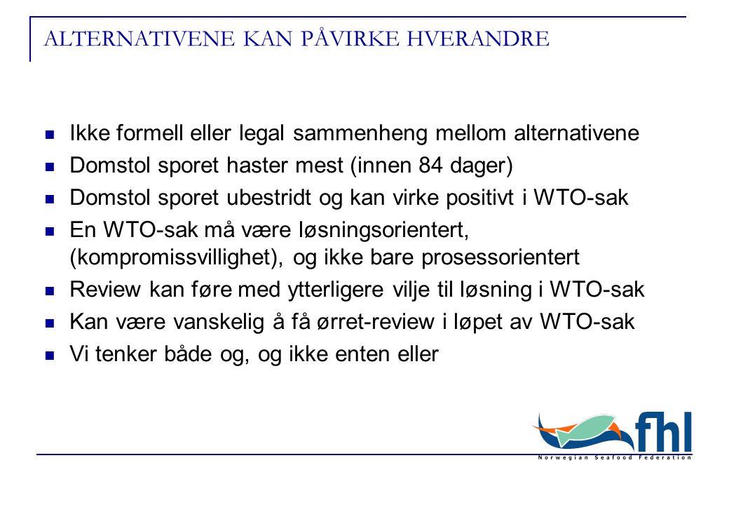 ALTERNATIVENE KAN PÅVIRKE HVERANDRE Ikke formell eller legal sammenheng mellom alternativene Domstol sporet haster mest (innen 84 dager) Domstol sporet ubestridt og kan virke positivt i WTO-sak En WTO-sak må være løsningsorientert, (kompromissvillighet), og ikke bare prosessorientert Review kan føre med ytterligere vilje til løsning i WTO-sak Kan være vanskelig å få ørret-review i løpet av WTO-sak Vi tenker både og, og ikke enten eller