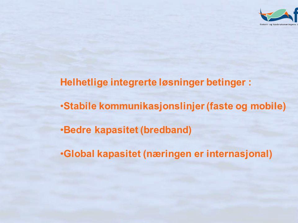 Helhetlige integrerte løsninger betinger : Stabile kommunikasjonslinjer (faste og mobile) Bedre kapasitet (bredband) Global kapasitet (næringen er internasjonal)