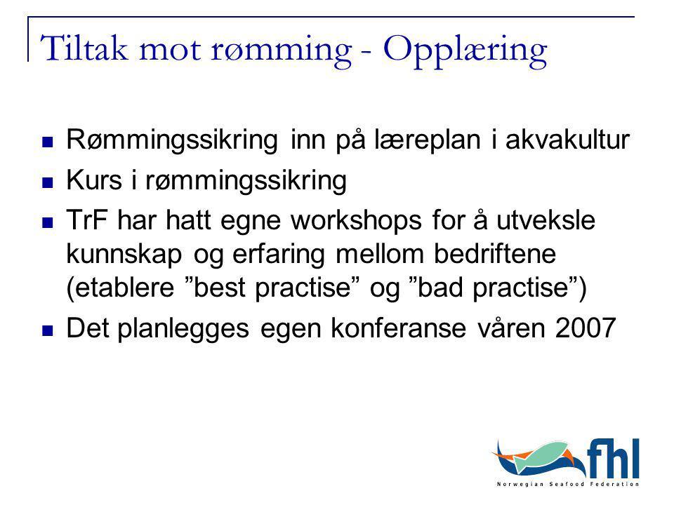 Tiltak mot rømming - Opplæring Rømmingssikring inn på læreplan i akvakultur Kurs i rømmingssikring TrF har hatt egne workshops for å utveksle kunnskap og erfaring mellom bedriftene (etablere best practise og bad practise ) Det planlegges egen konferanse våren 2007