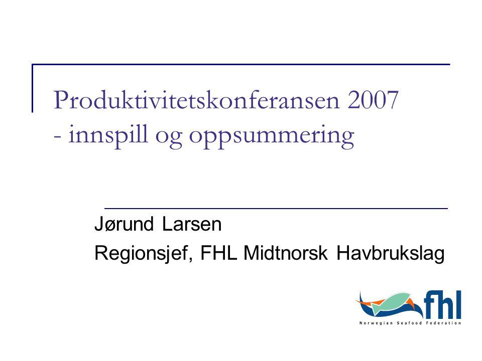 Produktivitetskonferansen 2007 - innspill og oppsummering Jørund Larsen Regionsjef, FHL Midtnorsk Havbrukslag