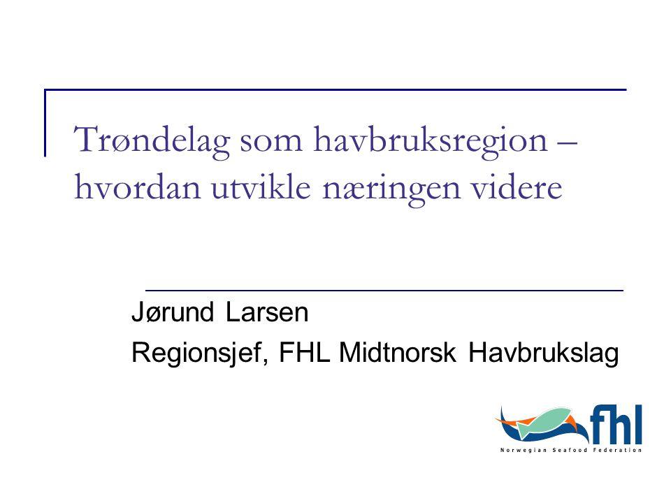 Trøndelag som havbruksregion – hvordan utvikle næringen videre Jørund Larsen Regionsjef, FHL Midtnorsk Havbrukslag