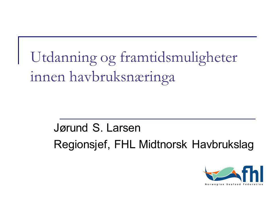 Utdanning og framtidsmuligheter innen havbruksnæringa Jørund S. Larsen Regionsjef, FHL Midtnorsk Havbrukslag