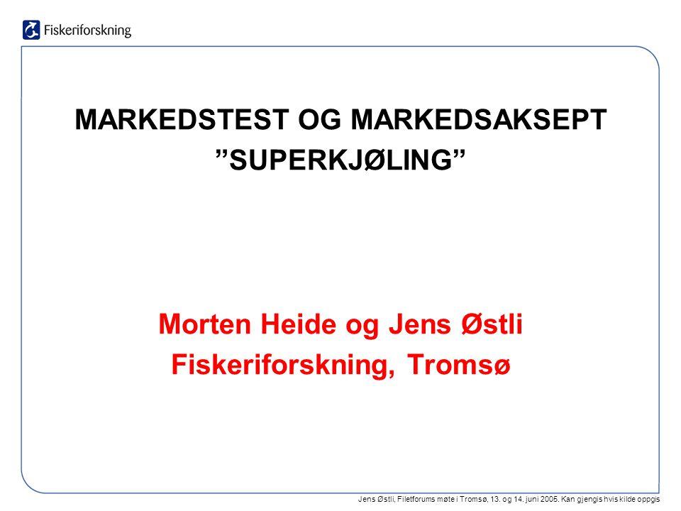 """Jens Østli, Filetforums møte i Tromsø, 13. og 14. juni 2005. Kan gjengis hvis kilde oppgis MARKEDSTEST OG MARKEDSAKSEPT """"SUPERKJØLING"""" Morten Heide og"""