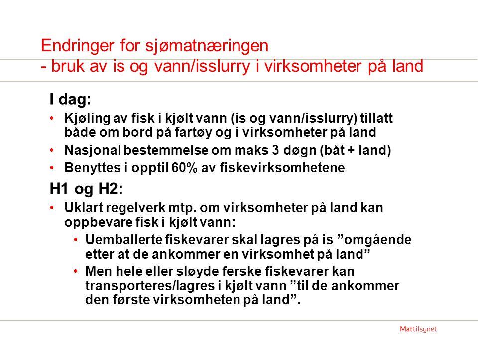 Endringer for sjømatnæringen - bruk av is og vann/isslurry i virksomheter på land I dag: Kjøling av fisk i kjølt vann (is og vann/isslurry) tillatt både om bord på fartøy og i virksomheter på land Nasjonal bestemmelse om maks 3 døgn (båt + land) Benyttes i opptil 60% av fiskevirksomhetene H1 og H2: Uklart regelverk mtp.
