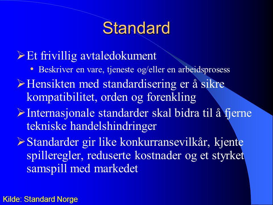 Standard  Et frivillig avtaledokument Beskriver en vare, tjeneste og/eller en arbeidsprosess  Hensikten med standardisering er å sikre kompatibilitet, orden og forenkling  Internasjonale standarder skal bidra til å fjerne tekniske handelshindringer  Standarder gir like konkurransevilkår, kjente spilleregler, reduserte kostnader og et styrket samspill med markedet Kilde: Standard Norge