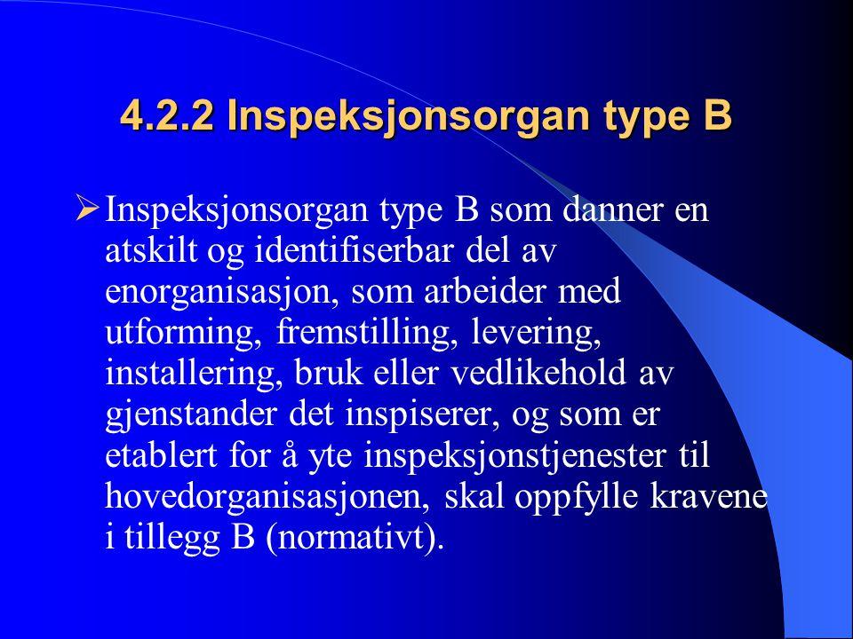 4.2.2 Inspeksjonsorgan type B  Inspeksjonsorgan type B som danner en atskilt og identifiserbar del av enorganisasjon, som arbeider med utforming, fremstilling, levering, installering, bruk eller vedlikehold av gjenstander det inspiserer, og som er etablert for å yte inspeksjonstjenester til hovedorganisasjonen, skal oppfylle kravene i tillegg B (normativt).