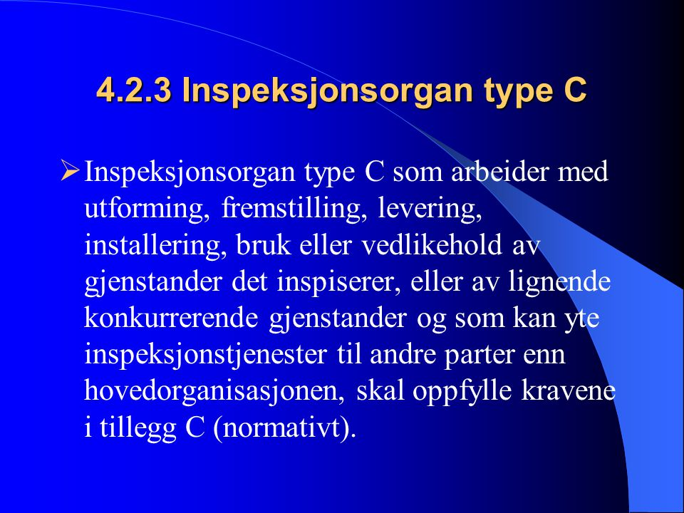 4.2.3 Inspeksjonsorgan type C  Inspeksjonsorgan type C som arbeider med utforming, fremstilling, levering, installering, bruk eller vedlikehold av gjenstander det inspiserer, eller av lignende konkurrerende gjenstander og som kan yte inspeksjonstjenester til andre parter enn hovedorganisasjonen, skal oppfylle kravene i tillegg C (normativt).