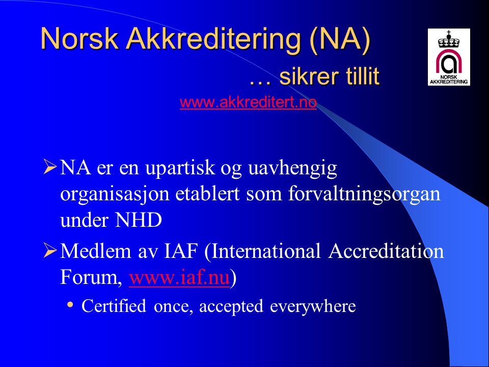 Norsk Akkreditering (NA) … sikrer tillit Norsk Akkreditering (NA) … sikrer tillit www.akkreditert.nowww.akkreditert.no  NA er en upartisk og uavhengig organisasjon etablert som forvaltningsorgan under NHD  Medlem av IAF (International Accreditation Forum, www.iaf.nu)www.iaf.nu Certified once, accepted everywhere