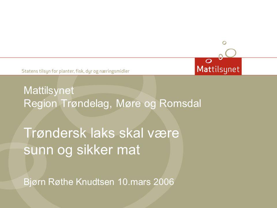 Mattilsynet Region Trøndelag, Møre og Romsdal Trøndersk laks skal være sunn og sikker mat Bjørn Røthe Knudtsen 10.mars 2006