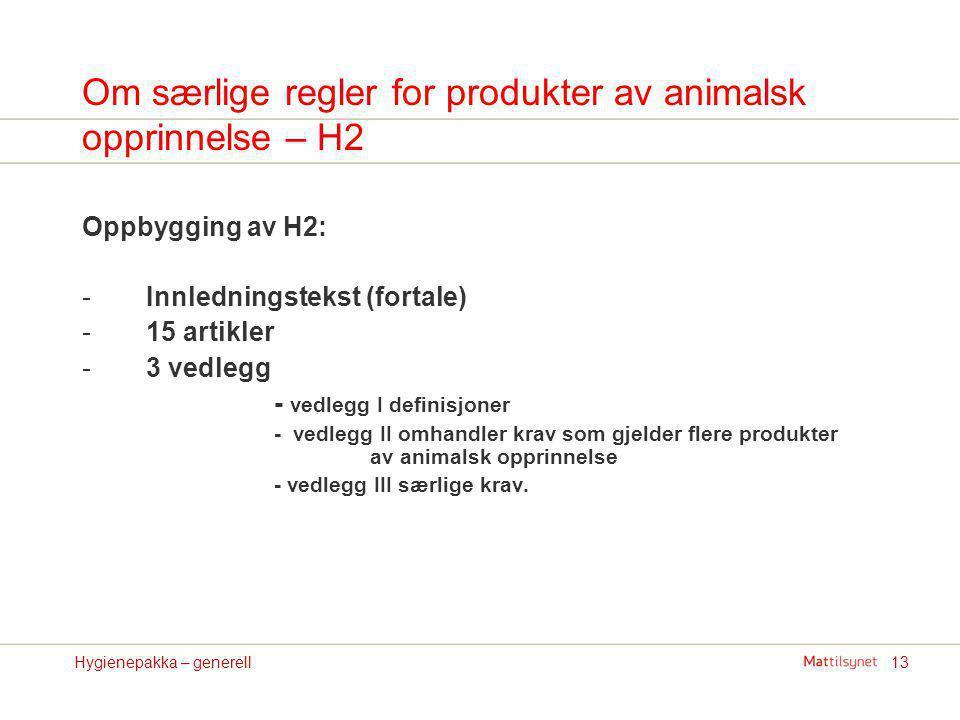 13Hygienepakka – generell Om særlige regler for produkter av animalsk opprinnelse – H2 Oppbygging av H2: -Innledningstekst (fortale) -15 artikler -3 v