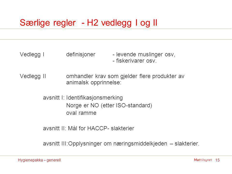 15Hygienepakka – generell Særlige regler - H2 vedlegg I og II Vedlegg I definisjoner - levende muslinger osv, - fiskerivarer osv. Vedlegg IIomhandler
