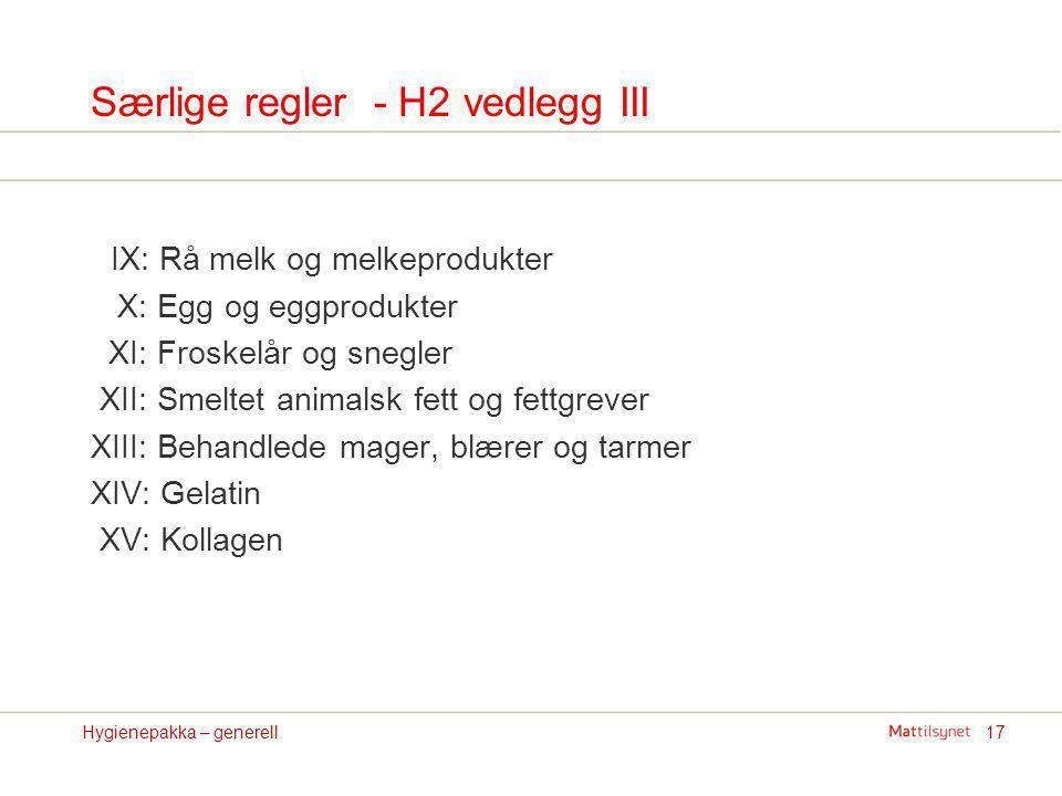 17Hygienepakka – generell Særlige regler - H2 vedlegg III IX: Rå melk og melkeprodukter X: Egg og eggprodukter XI: Froskelår og snegler XII: Smeltet a