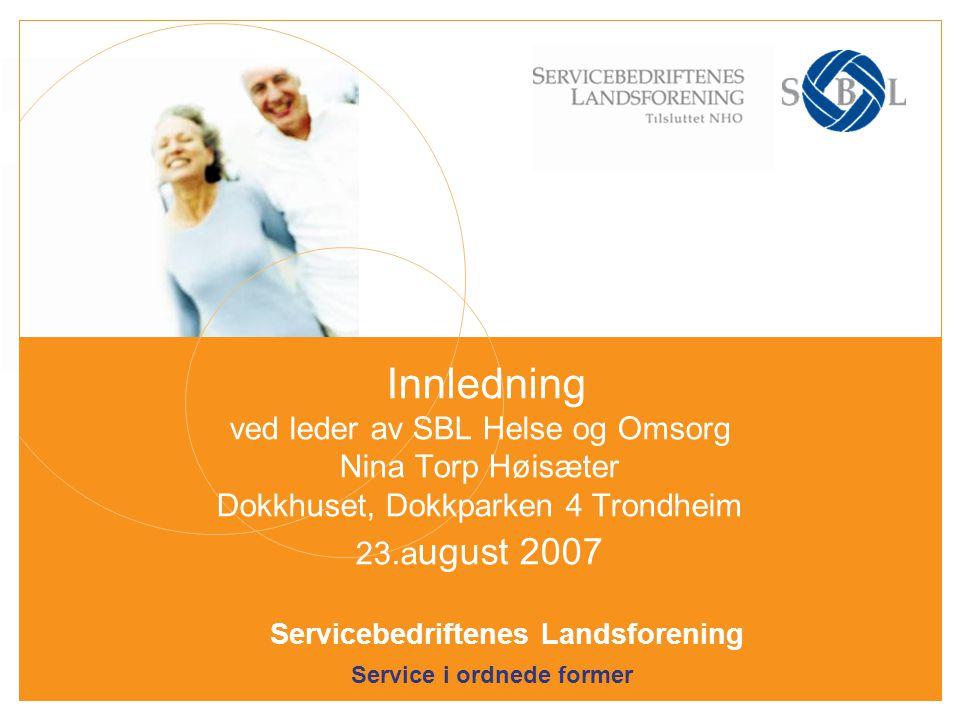 Service i ordnede former Servicebedriftenes Landsforening Innledning ved leder av SBL Helse og Omsorg Nina Torp Høisæter Dokkhuset, Dokkparken 4 Trondheim 23.a ugust 2007