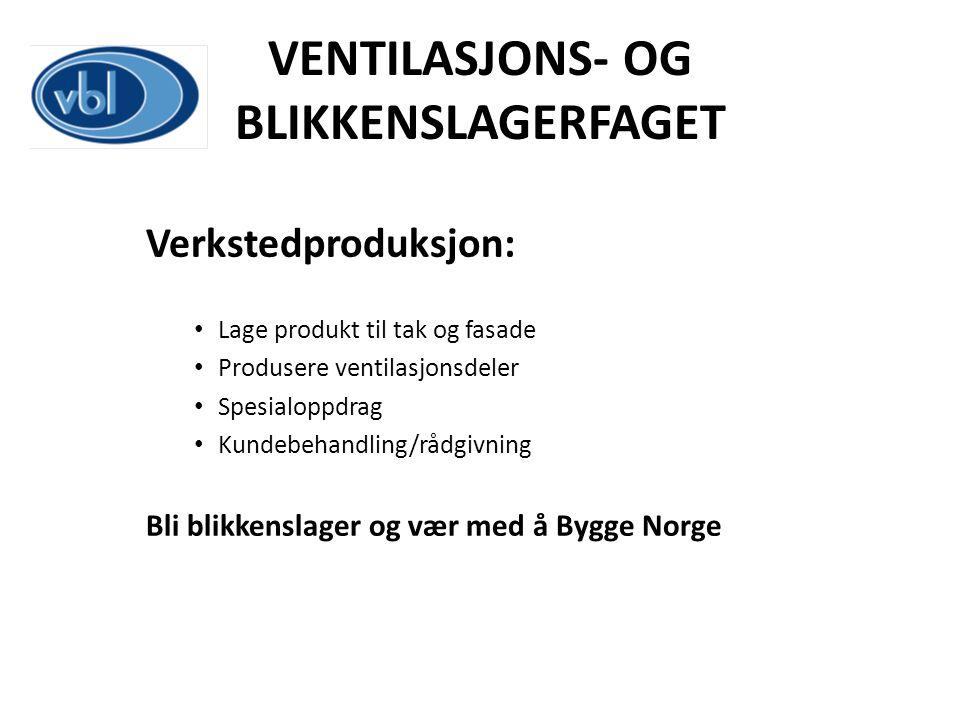 VENTILASJONS- OG BLIKKENSLAGERFAGET Verkstedproduksjon: Lage produkt til tak og fasade Produsere ventilasjonsdeler Spesialoppdrag Kundebehandling/rådg