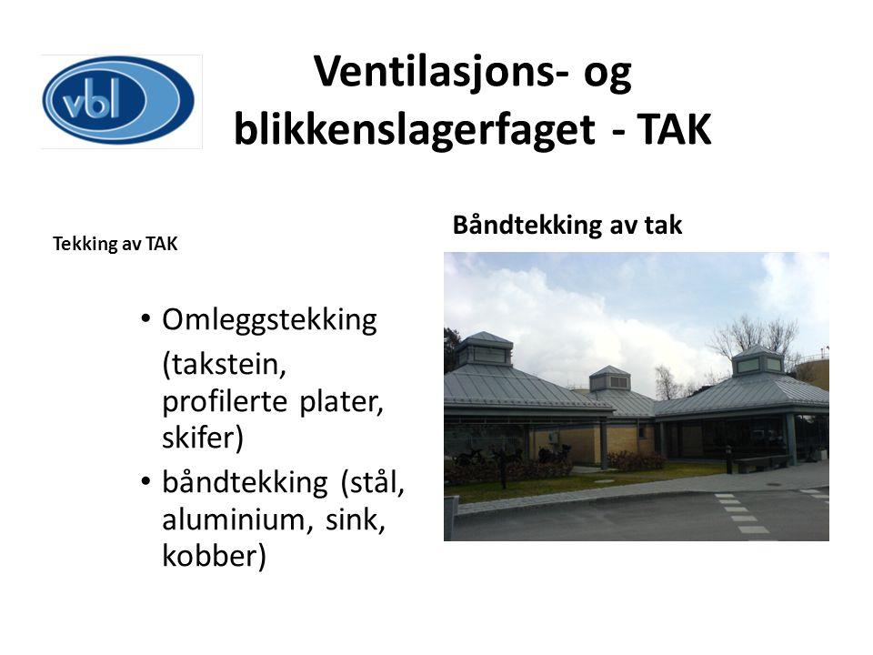 Ventilasjons- og blikkenslagerfaget - TAK Tekking av TAK Omleggstekking (takstein, profilerte plater, skifer) båndtekking (stål, aluminium, sink, kobb