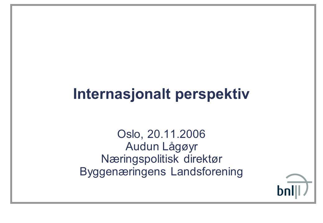 Internasjonalt perspektiv Oslo, 20.11.2006 Audun Lågøyr Næringspolitisk direktør Byggenæringens Landsforening