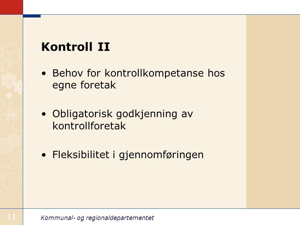 Kommunal- og regionaldepartementet 11 Kontroll II Behov for kontrollkompetanse hos egne foretak Obligatorisk godkjenning av kontrollforetak Fleksibili