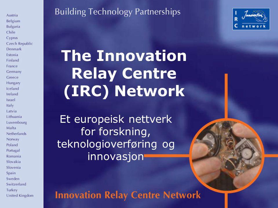 1 The Innovation Relay Centre (IRC) Network Et europeisk nettverk for forskning, teknologioverføring og innovasjon