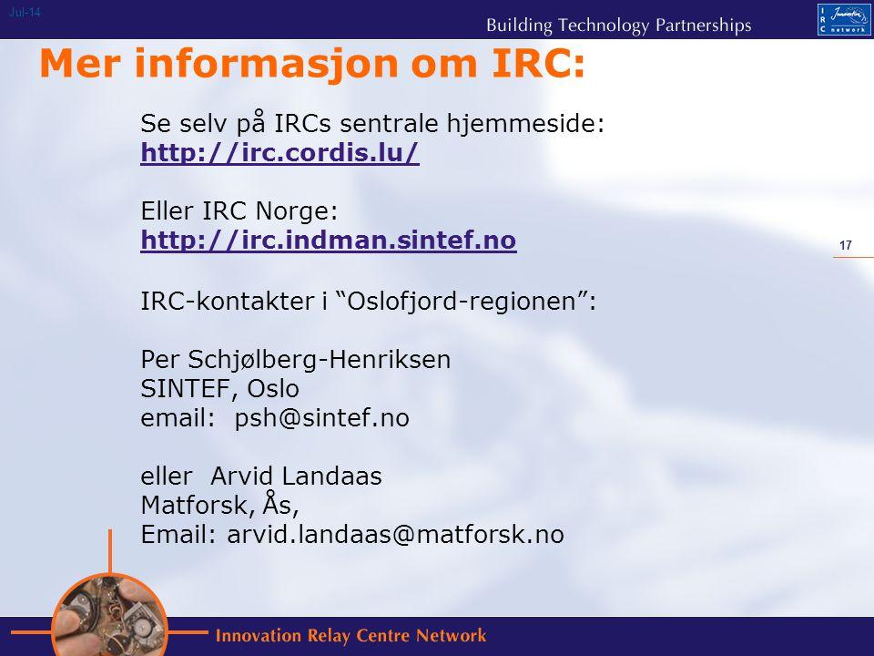 17 Jul-14 Mer informasjon om IRC: Se selv på IRCs sentrale hjemmeside: http://irc.cordis.lu/ Eller IRC Norge: http://irc.indman.sintef.no IRC-kontakter i Oslofjord-regionen : Per Schjølberg-Henriksen SINTEF, Oslo email: psh@sintef.no eller Arvid Landaas Matforsk, Ås, Email: arvid.landaas@matforsk.no