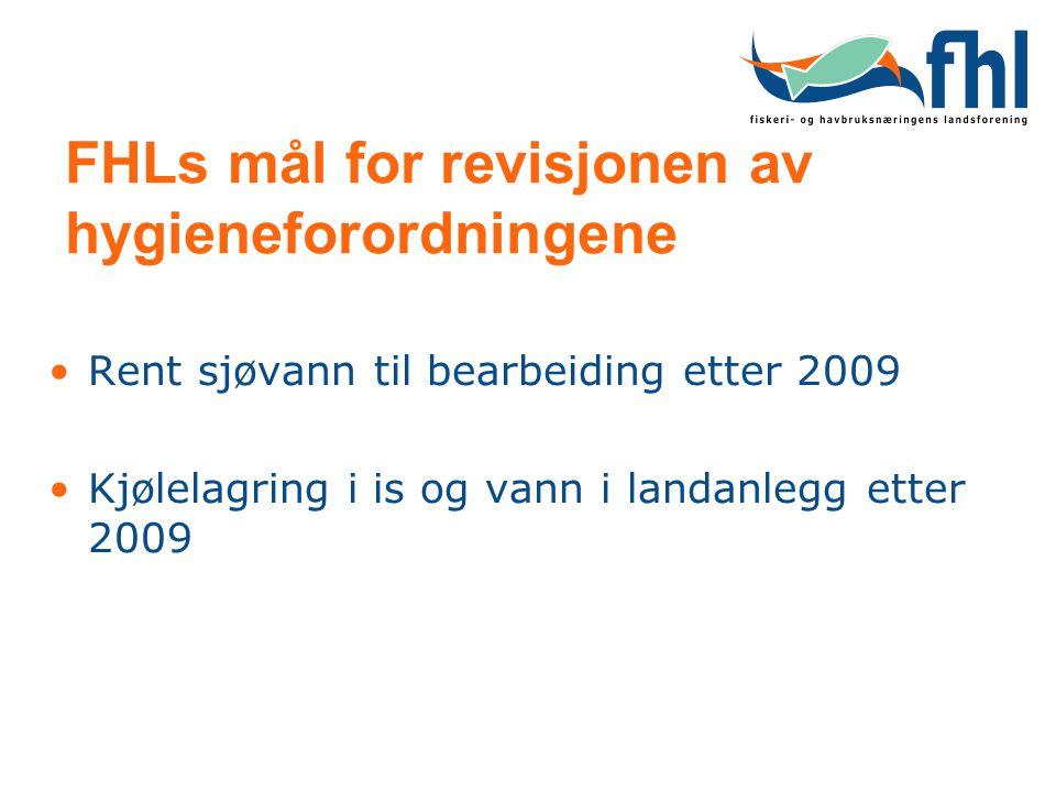 FHLs mål for revisjonen av hygieneforordningene Rent sjøvann til bearbeiding etter 2009 Kjølelagring i is og vann i landanlegg etter 2009