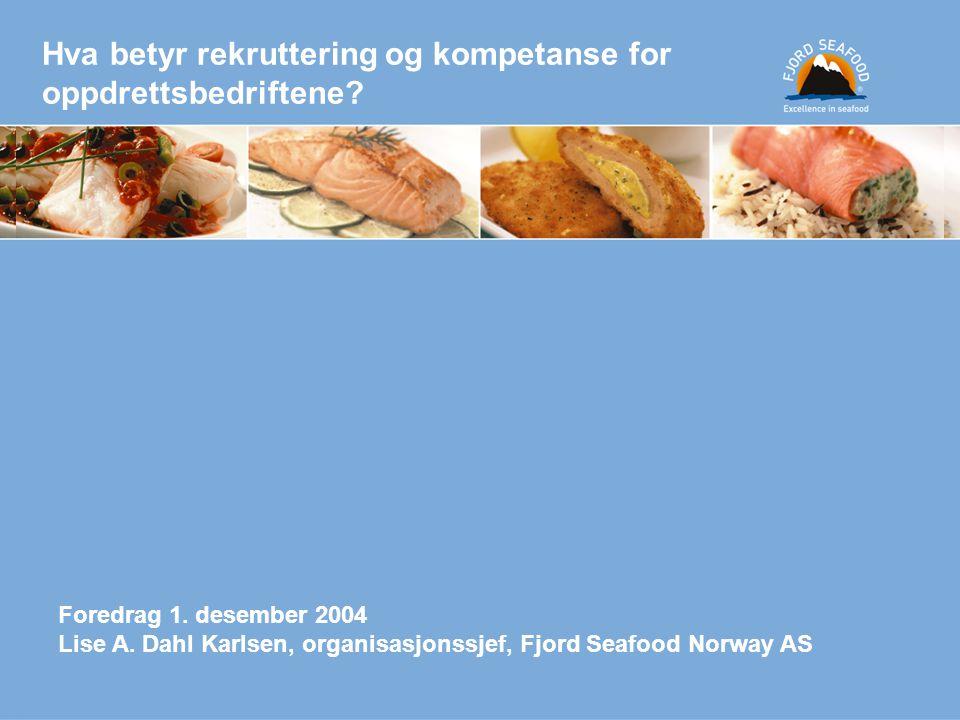 Hva betyr rekruttering og kompetanse for oppdrettsbedriftene? Foredrag 1. desember 2004 Lise A. Dahl Karlsen, organisasjonssjef, Fjord Seafood Norway