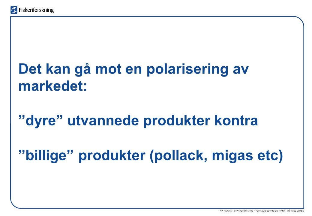 NN / DATO - © Fiskeriforskning - Kan kopieres/videreformidles når kilde oppgis Det kan gå mot en polarisering av markedet: dyre utvannede produkter kontra billige produkter (pollack, migas etc)