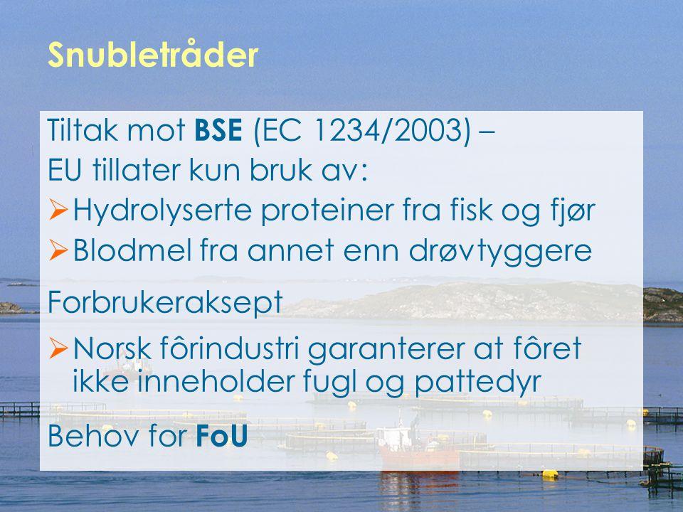 Tiltak mot BSE (EC 1234/2003) – EU tillater kun bruk av:  Hydrolyserte proteiner fra fisk og fjør  Blodmel fra annet enn drøvtyggere Forbrukeraksept  Norsk fôrindustri garanterer at fôret ikke inneholder fugl og pattedyr Behov for FoU Snubletråder