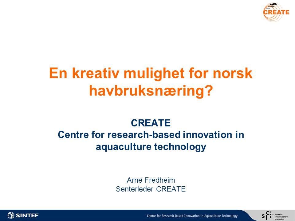 Innhold Hva er Senter for forskningsdrevet innovasjon Hvorfor et SFI innen havbruksteknologi Hva er CREATE Hvem er CREATE CREATE og oppdretter Andre aktiviteter