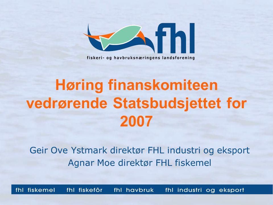 Høring finanskomiteen vedrørende Statsbudsjettet for 2007 Geir Ove Ystmark direktør FHL industri og eksport Agnar Moe direktør FHL fiskemel
