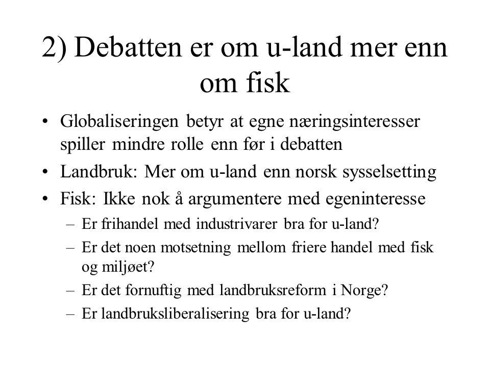 2) Debatten er om u-land mer enn om fisk Globaliseringen betyr at egne næringsinteresser spiller mindre rolle enn før i debatten Landbruk: Mer om u-la