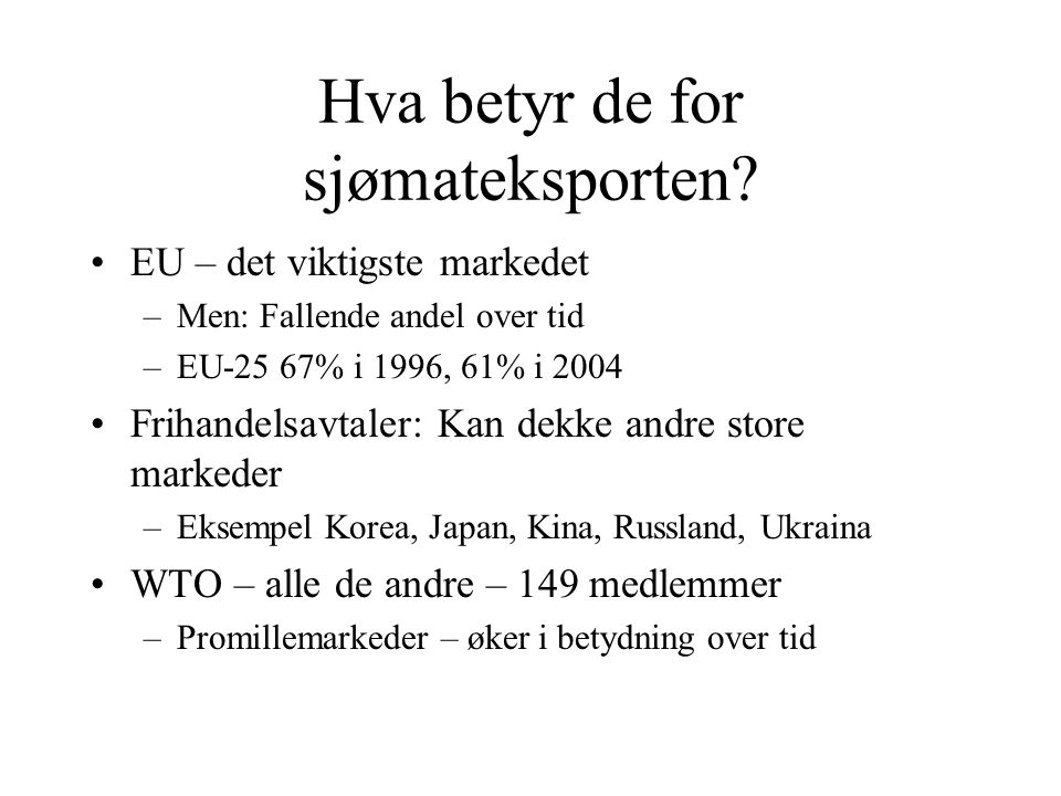 Hva betyr de for sjømateksporten? EU – det viktigste markedet –Men: Fallende andel over tid –EU-25 67% i 1996, 61% i 2004 Frihandelsavtaler: Kan dekke