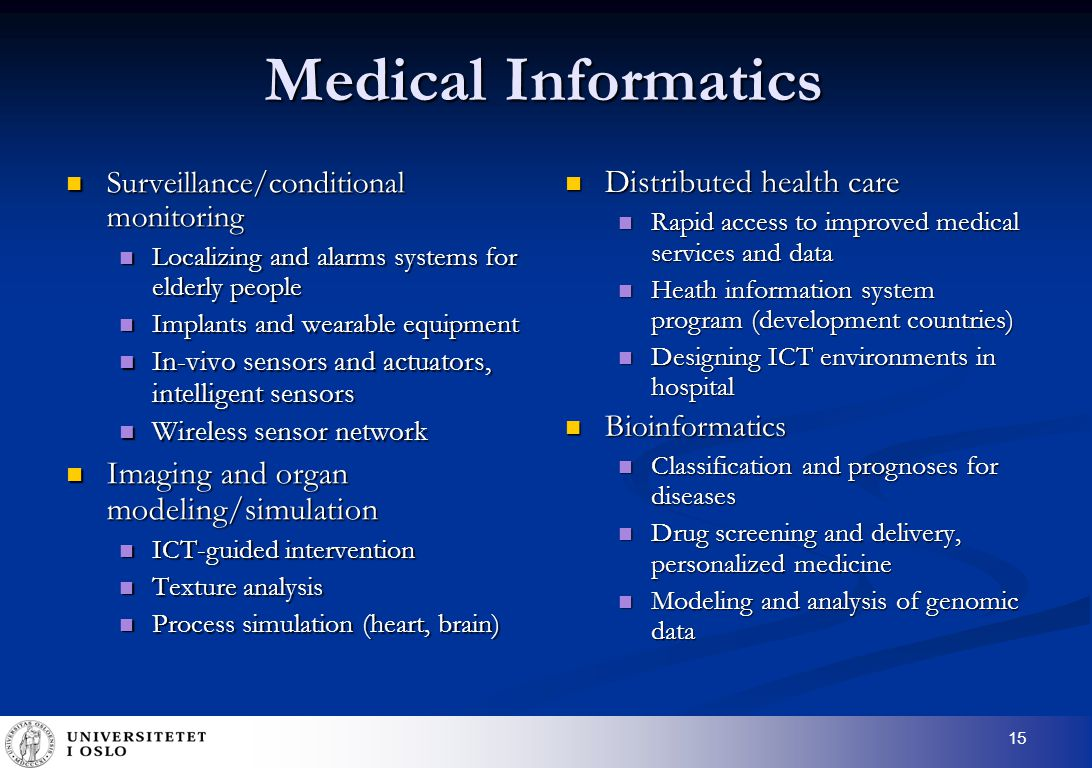 15 Medical Informatics Surveillance/conditional monitoring Surveillance/conditional monitoring Localizing and alarms systems for elderly people Localizing and alarms systems for elderly people Implants and wearable equipment Implants and wearable equipment In-vivo sensors and actuators, intelligent sensors In-vivo sensors and actuators, intelligent sensors Wireless sensor network Wireless sensor network Imaging and organ modeling/simulation Imaging and organ modeling/simulation ICT-guided intervention ICT-guided intervention Texture analysis Texture analysis Process simulation (heart, brain) Process simulation (heart, brain) Distributed health care Rapid access to improved medical services and data Heath information system program (development countries) Designing ICT environments in hospital Bioinformatics Classification and prognoses for diseases Drug screening and delivery, personalized medicine Modeling and analysis of genomic data