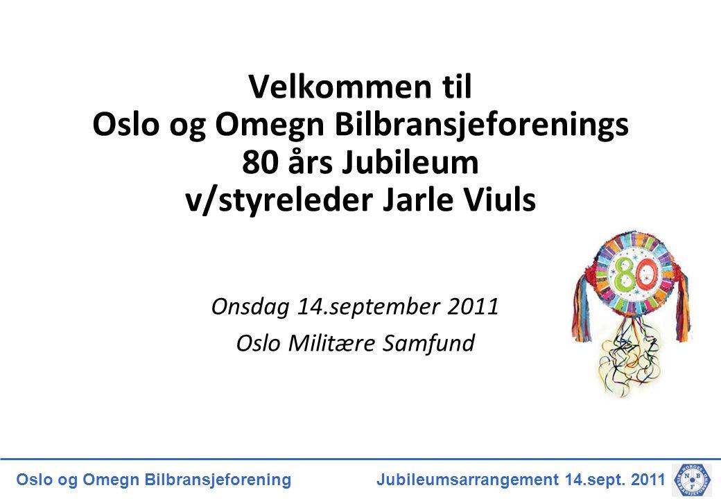 Oslo og Omegn Bilbransjeforening Jubileumsarrangement 14.sept. 2011 Velkommen til Oslo og Omegn Bilbransjeforenings 80 års Jubileum v/styreleder Jarle