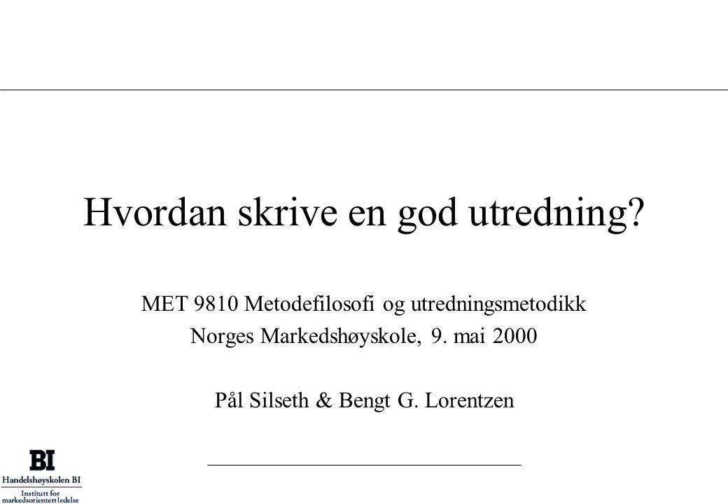 Hvordan skrive en god utredning? MET 9810 Metodefilosofi og utredningsmetodikk Norges Markedshøyskole, 9. mai 2000 Pål Silseth & Bengt G. Lorentzen