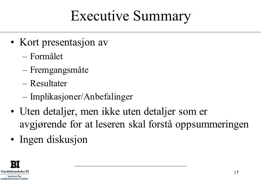 15 Executive Summary Kort presentasjon av –Formålet –Fremgangsmåte –Resultater –Implikasjoner/Anbefalinger Uten detaljer, men ikke uten detaljer som e