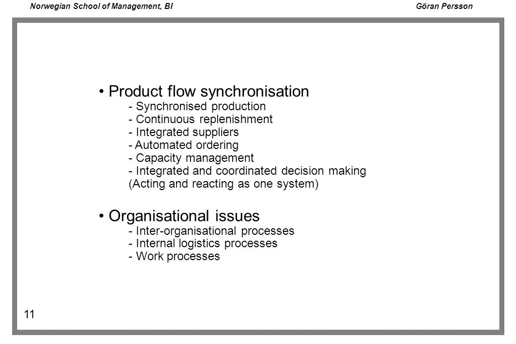 Norwegian School of Management, BI Göran Persson 11 Product flow synchronisation - Synchronised production - Continuous replenishment - Integrated sup