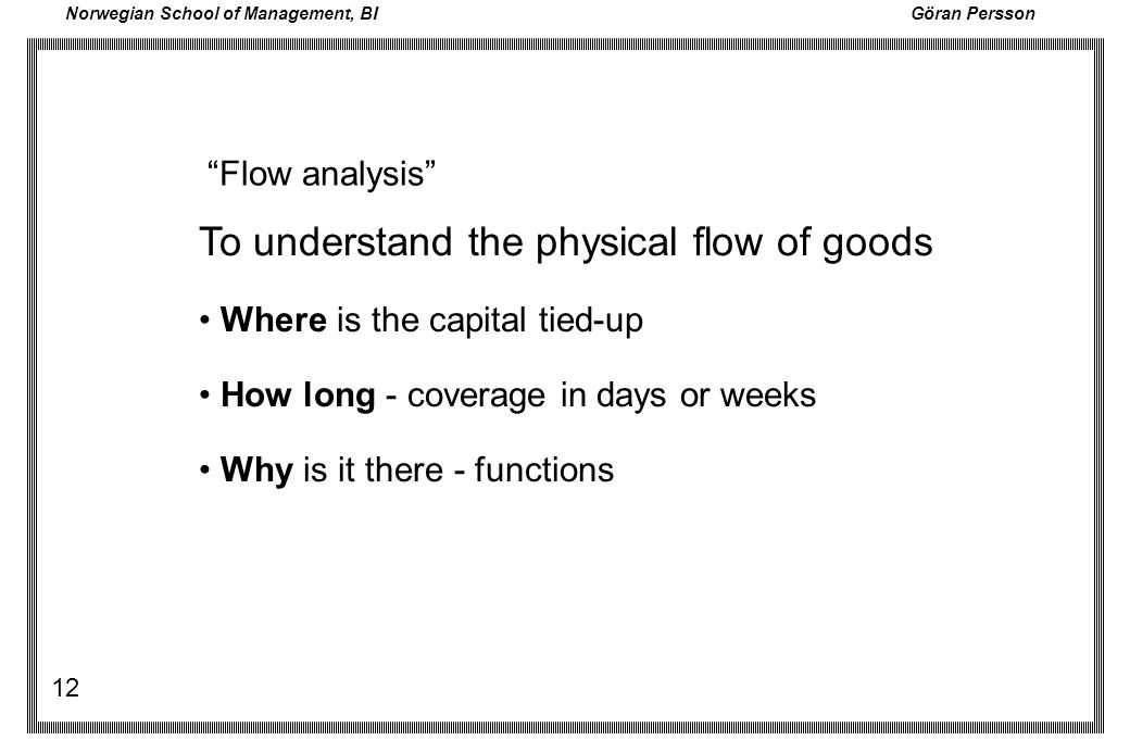 Norwegian School of Management, BI Göran Persson 12 To understand the physical flow of goods Where is the capital tied-up How long - coverage in days