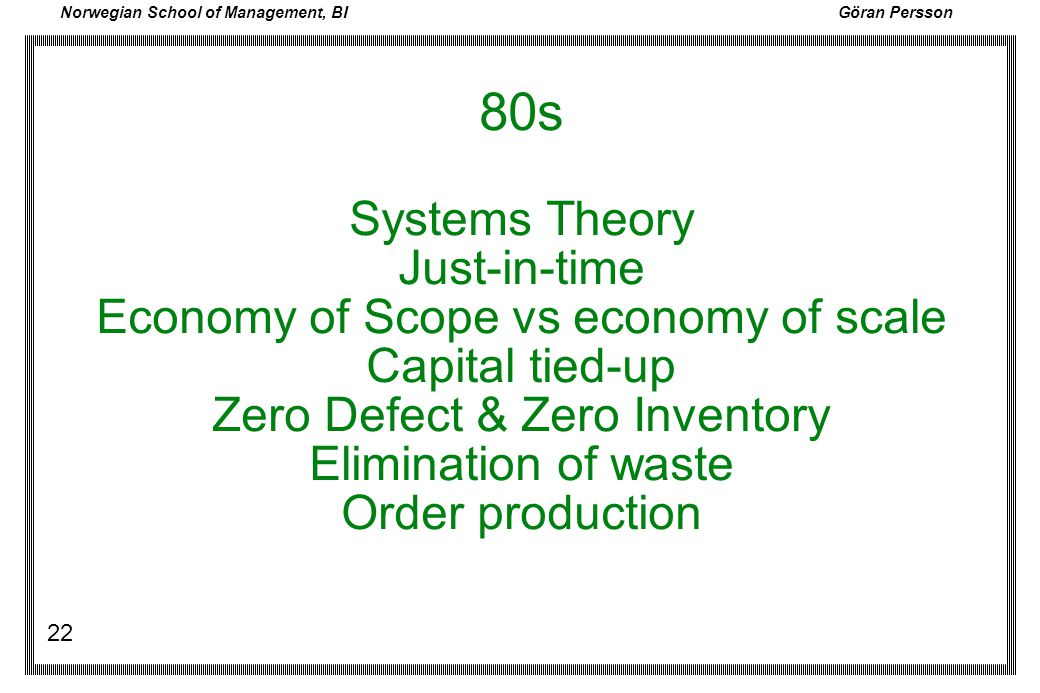 Norwegian School of Management, BI Göran Persson 22 80s Systems Theory Just-in-time Economy of Scope vs economy of scale Capital tied-up Zero Defect &