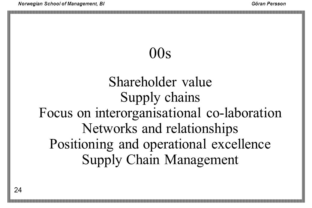 Norwegian School of Management, BI Göran Persson 24 00s Shareholder value Supply chains Focus on interorganisational co-laboration Networks and relati