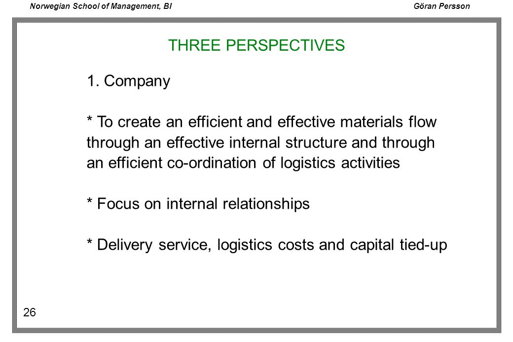 Norwegian School of Management, BI Göran Persson 26 THREE PERSPECTIVES 1. Company * To create an efficient and effective materials flow through an eff