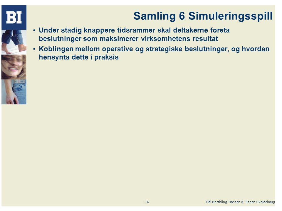 Pål Berthling-Hansen & Espen Skaldehaug14 Samling 6 Simuleringsspill Under stadig knappere tidsrammer skal deltakerne foreta beslutninger som maksimerer virksomhetens resultat Koblingen mellom operative og strategiske beslutninger, og hvordan hensynta dette i praksis