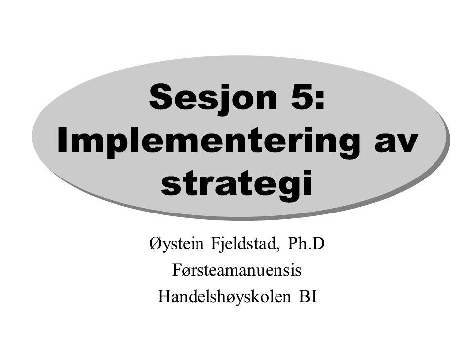Sesjon 5: Implementering av strategi Øystein Fjeldstad, Ph.D Førsteamanuensis Handelshøyskolen BI