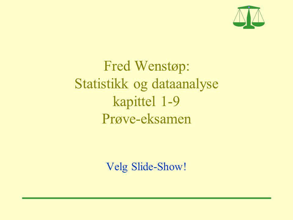 Fred Wenstøp: Statistikk og dataanalyse kapittel 1-9 Prøve-eksamen Velg Slide-Show!