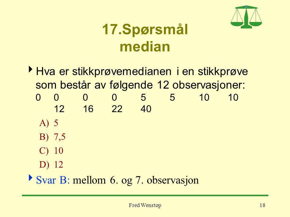 Fred Wenstøp18 17.Spørsmål median  Hva er stikkprøvemedianen i en stikkprøve som består av følgende 12 observasjoner: 000 05 5 1010 12162240 A)5 B)7,