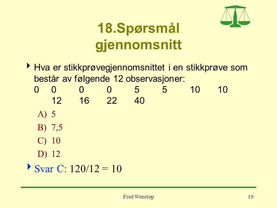 Fred Wenstøp19 18.Spørsmål gjennomsnitt  Hva er stikkprøvegjennomsnittet i en stikkprøve som består av følgende 12 observasjoner: 000 05 5 1010 12162240 A)5 B)7,5 C)10 D)12  Svar C: 120/12 = 10
